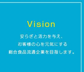 Vision 安らぎと活力を与え、お客様の心を元気にする総合食品流通企業を目指します。